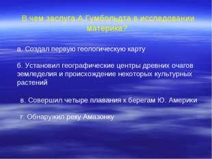 В чем заслуга А.Гумбольдта в исследовании материка? а. Создал первую геологи