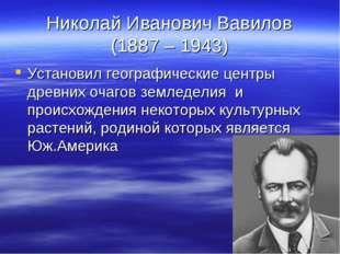 Николай Иванович Вавилов (1887 – 1943) Установил географические центры древни