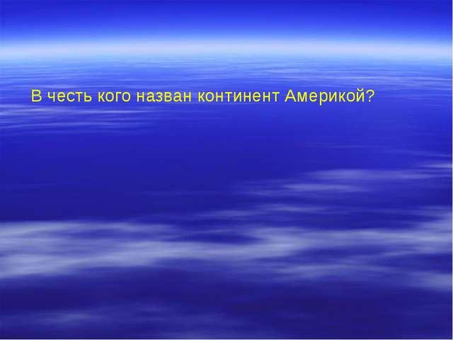 В честь кого назван континент Америкой?