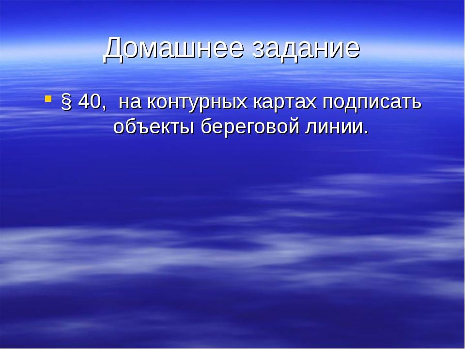 Домашнее задание § 40, на контурных картах подписать объекты береговой линии.