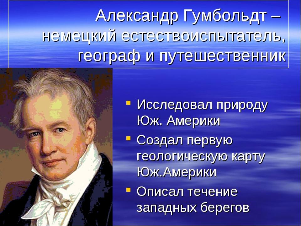Александр Гумбольдт – немецкий естествоиспытатель, географ и путешественник И...