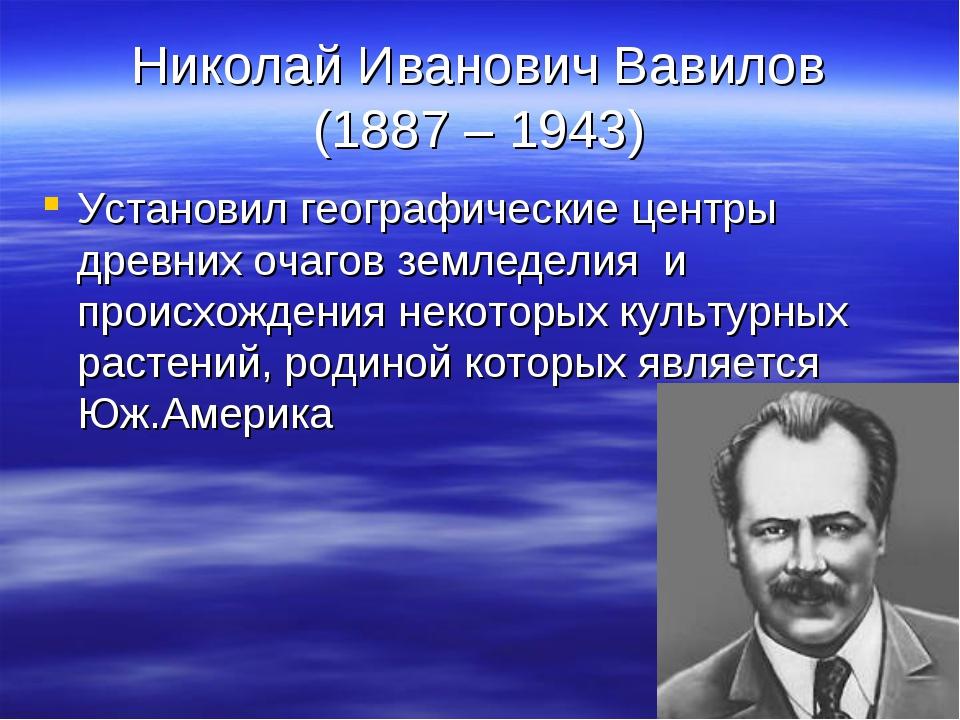 Николай Иванович Вавилов (1887 – 1943) Установил географические центры древни...