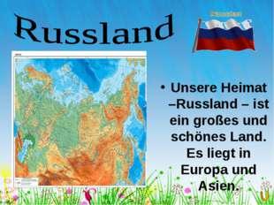 Unsere Heimat –Russland – ist ein großes und schönes Land. Es liegt in Europ