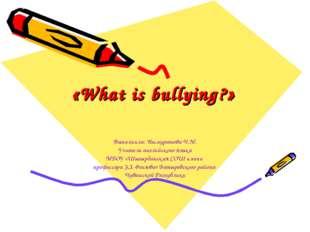 «What is bullying?» Выполнила: Ишмуратова Ч.М. Учитель английского языка МБОУ