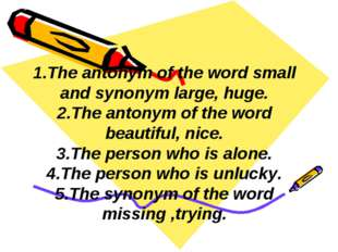 1.The antonym of the word small and synonym large, huge. 2.The antonym of the