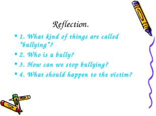 """Reflection. 1. What kind of things are called """"bullying""""? 2. Who is a bully?"""