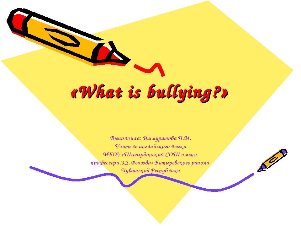 «What is bullying?» Выполнила: Ишмуратова Ч.М. Учитель английского языка МБОУ...