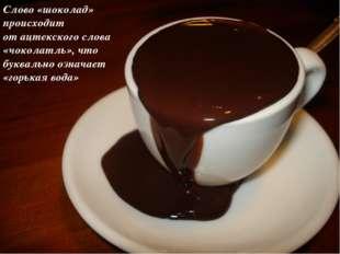 Слово «шоколад» происходит отацтекскогослова «чоколатль», что буквально озн