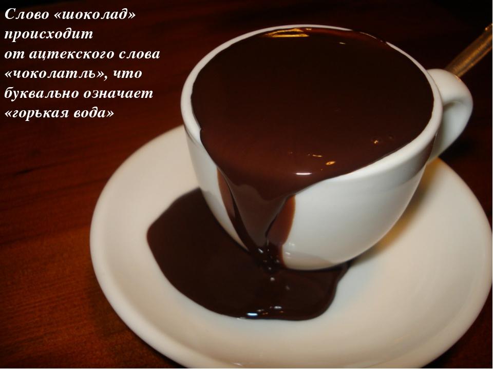 Слово «шоколад» происходит отацтекскогослова «чоколатль», что буквально озн...