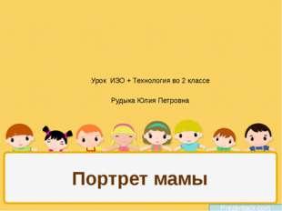 Портрет мамы Prezentacii.com Урок ИЗО + Технология во 2 классе Рудыка Юлия Пе