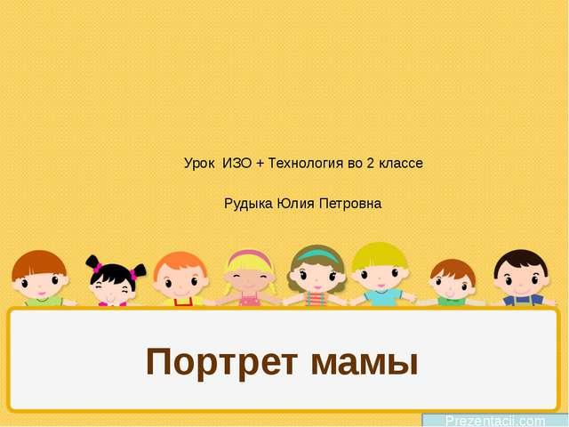 Портрет мамы Prezentacii.com Урок ИЗО + Технология во 2 классе Рудыка Юлия Пе...