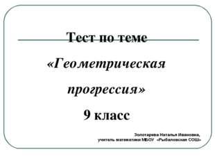 Тест по теме «Геометрическая прогрессия» 9 класс Золотарева Наталья Ивановна,