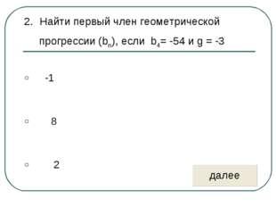 Найти первый член геометрической прогрессии (bn), если b4= -54 и g = -3