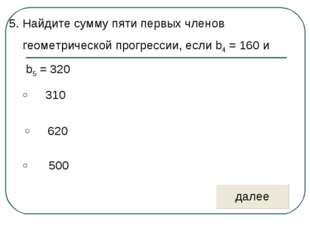 5. Найдите сумму пяти первых членов геометрической прогрессии, если b4 = 160