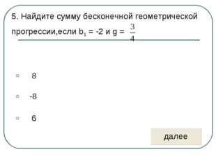 5. Найдите сумму бесконечной геометрической прогрессии,если b1 = -2 и g =