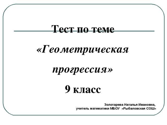 Тест по теме «Геометрическая прогрессия» 9 класс Золотарева Наталья Ивановна,...