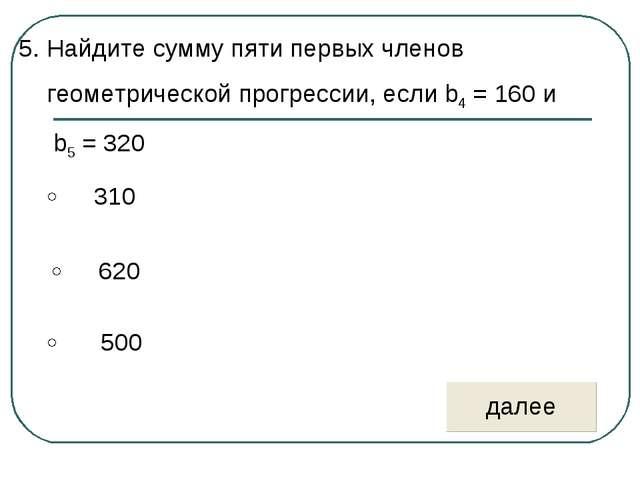 5. Найдите сумму пяти первых членов геометрической прогрессии, если b4 = 160...