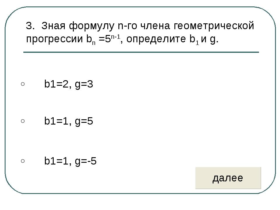 3. Зная формулу n-го члена геометрической прогрессии bn =5n-1, определите b1...