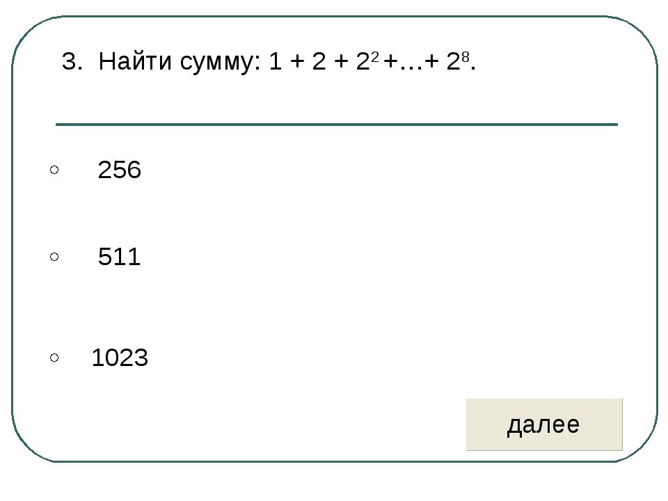 3. Найти сумму: 1 + 2 + 22 +…+ 28.