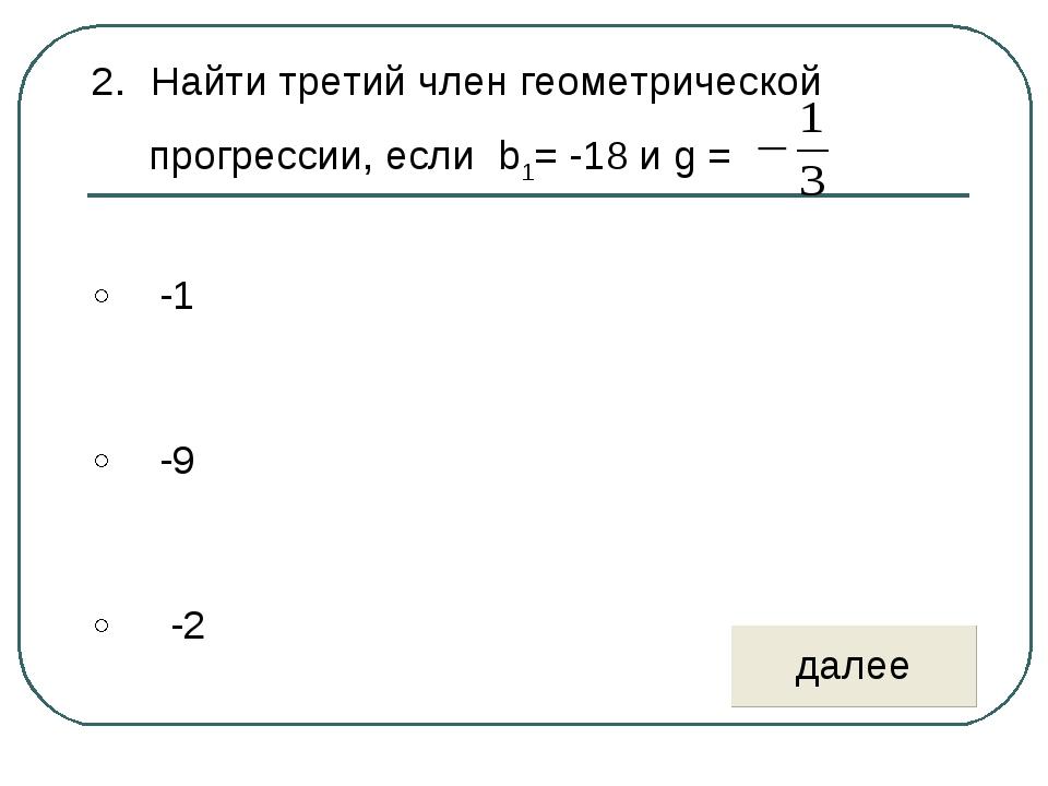 Найти третий член геометрической прогрессии, если b1= -18 и g =