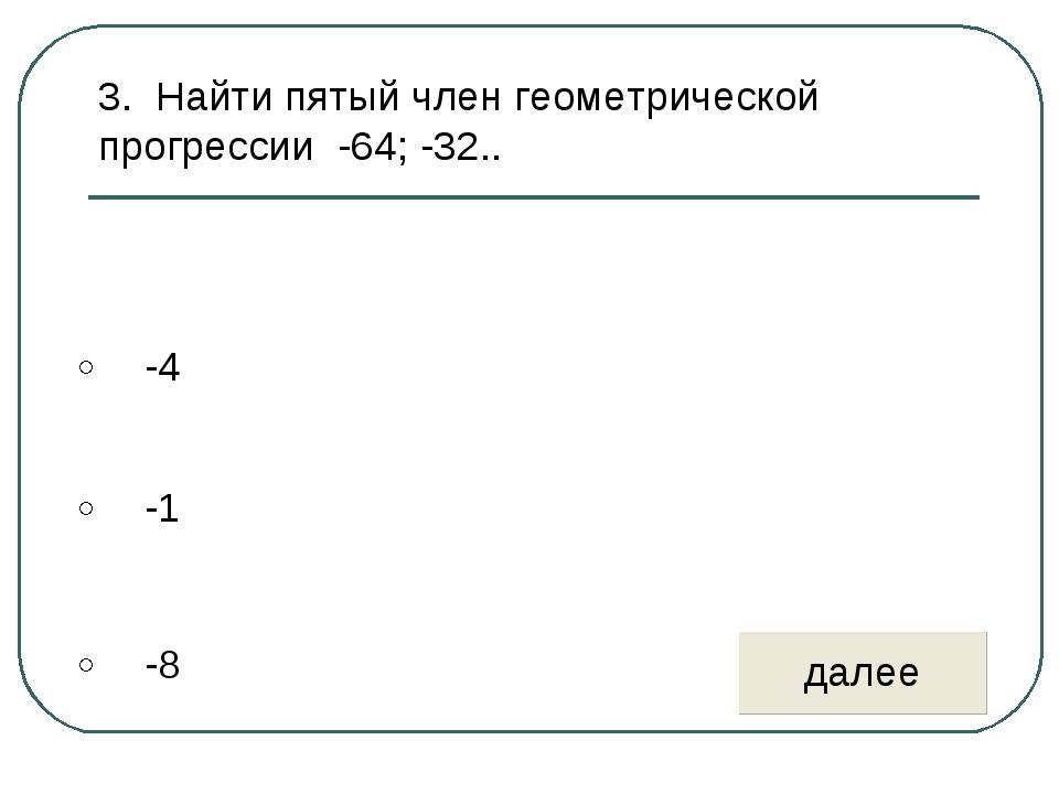 3. Найти пятый член геометрической прогрессии -64; -32..