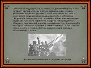 Советская разведка пристально следила за действиями врага. В ночь на 5 июля у