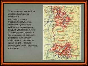 12 июля советские войска, измотав противника, перешли в контрнаступление. Раз