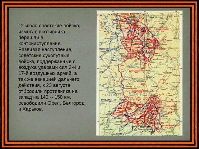 12 июля советские войска, измотав противника, перешли в контрнаступление. Раз...