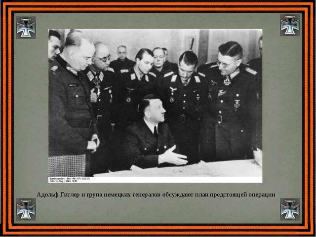 Адольф Гитлер и група немецких генералов обсуждают план предстоящей операции