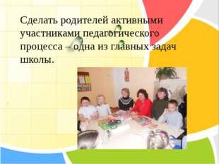 Сделать родителей активными участниками педагогического процесса – одна из г