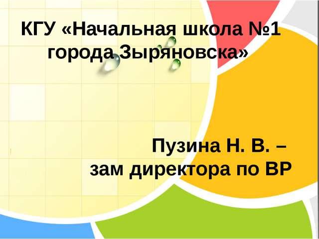 КГУ «Начальная школа №1 города Зыряновска» Пузина Н. В. – зам директора по ВР