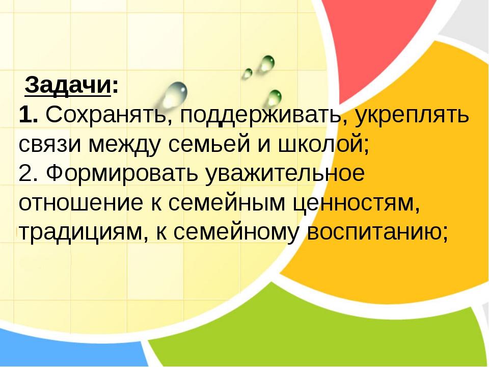 Задачи: 1. Сохранять, поддерживать, укреплять связи между семьей и школой; 2...