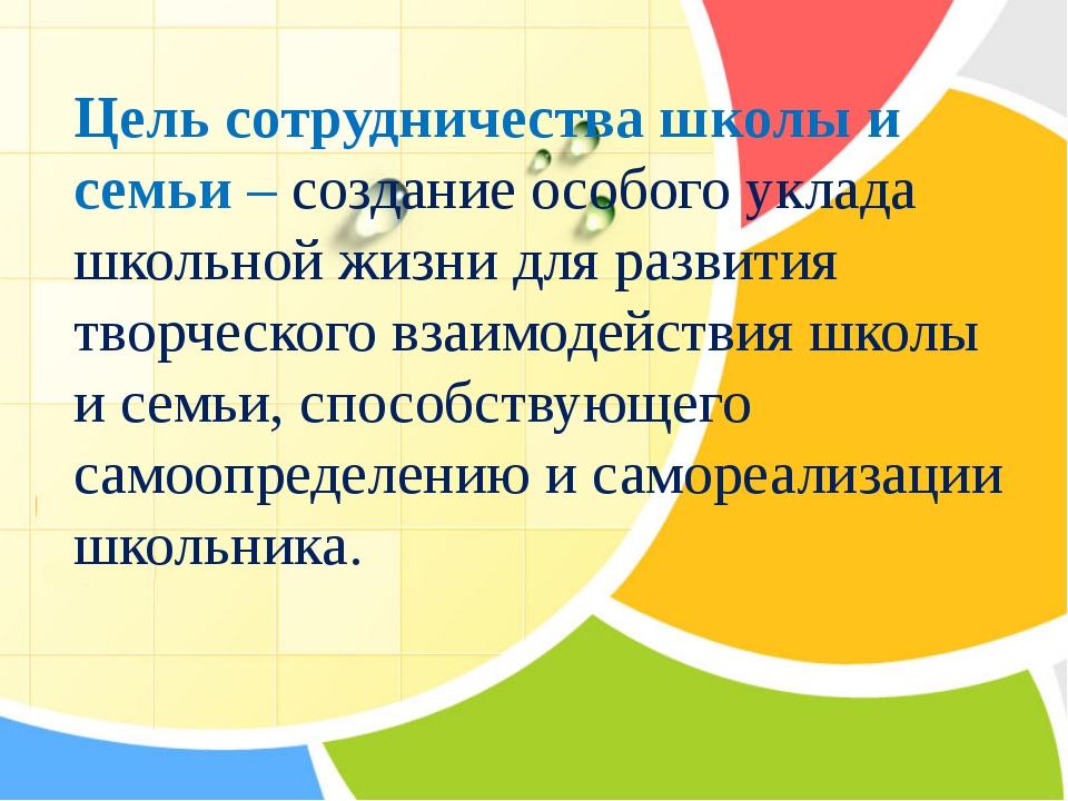 Цель сотрудничества школы и семьи – создание особого уклада школьной жизни д...