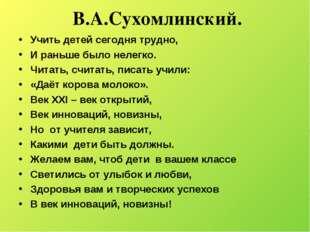 В.А.Сухомлинский. Учить детей сегодня трудно, И раньше было нелегко. Читать,