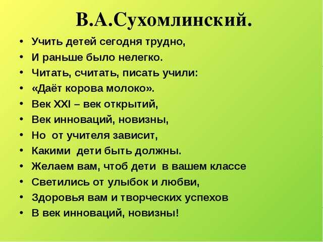 В.А.Сухомлинский. Учить детей сегодня трудно, И раньше было нелегко. Читать,...