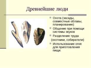 Древнейшие люди Охота (засады, совместные облавы, планирование) Общение при п
