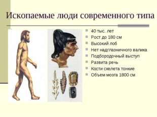 Ископаемые люди современного типа 40 тыс. лет Рост до 180 см Высокий лоб Нет