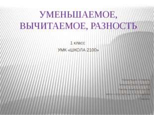 УМЕНЬШАЕМОЕ, ВЫЧИТАЕМОЕ, РАЗНОСТЬ 1 класс УМК «ШКОЛА 2100» Презентацию состав