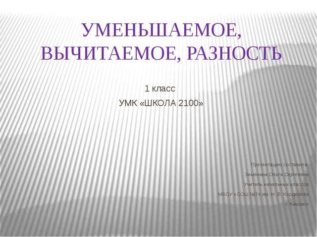 УМЕНЬШАЕМОЕ, ВЫЧИТАЕМОЕ, РАЗНОСТЬ 1 класс УМК «ШКОЛА 2100» Презентацию состав...