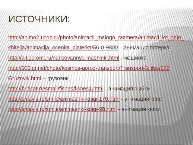 ИСТОЧНИКИ: http://animo2.ucoz.ru/photo/animacii_malogo_razmera/animacii_ko_dn...