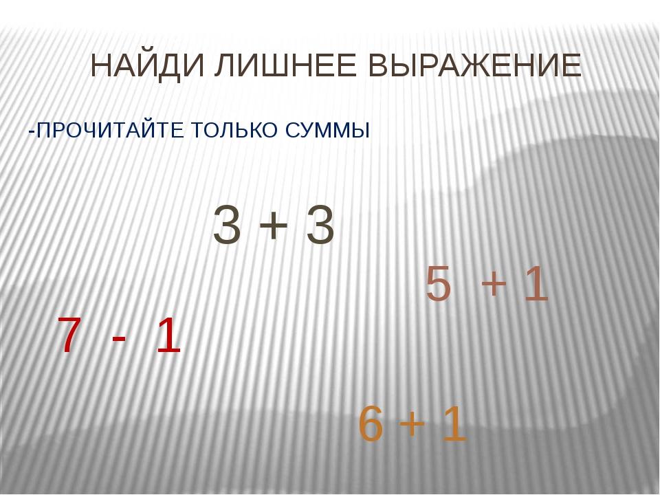 НАЙДИ ЛИШНЕЕ ВЫРАЖЕНИЕ -ПРОЧИТАЙТЕ ТОЛЬКО СУММЫ 7 - 1 6 + 1 5 + 1 3 + 3