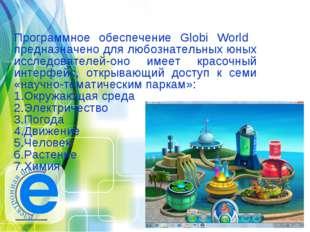 Программное обеспечение Globi World предназначено для любознательных юных исс