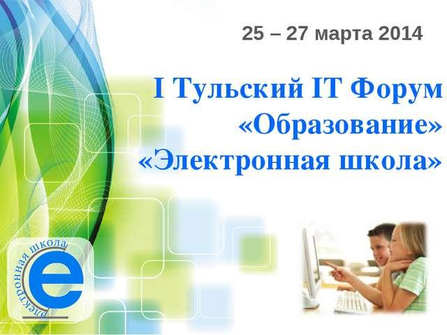 I Тульский IT Форум «Образование» «Электронная школа» 25 – 27 марта 2014