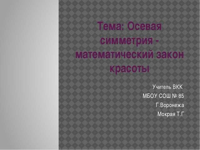 Тема: Осевая симметрия - математический закон красоты Учитель ВКК МБОУ СОШ №...