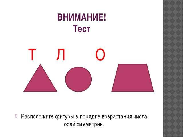 ВНИМАНИЕ! Тест Т Л О Расположите фигуры в порядке возрастания числа осей симм...