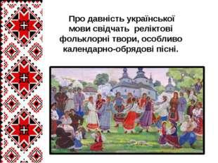 Про давність української мови свідчать реліктові фольклорні твори, особливо