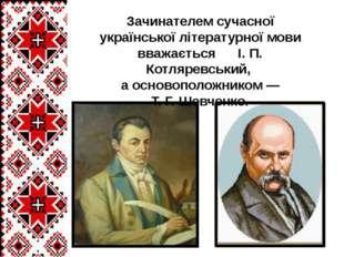 Зачинателем сучасної української літературної мови вважається І. П. Котляревс