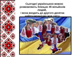 Сьогодні українською мовою розмовляють близько 45 мільйонів людей, і вона вх