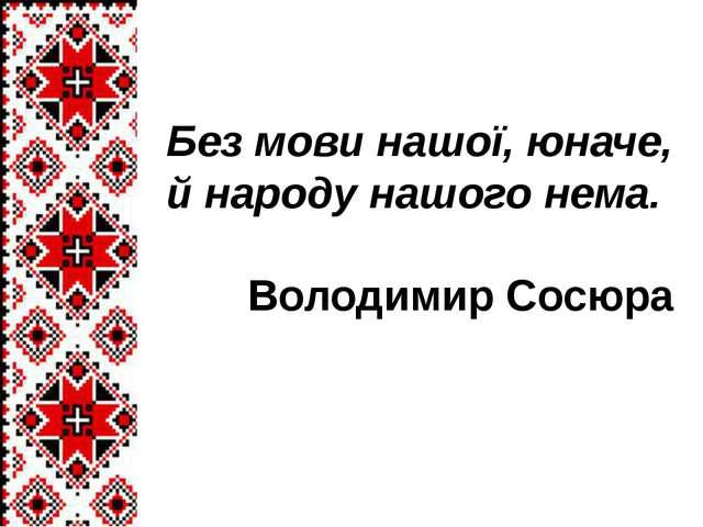 Без мови нашої, юначе, й народу нашого нема. Володимир Сосюра