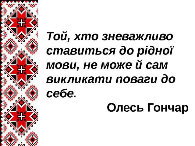 Той, хто зневажливо ставиться до рідної мови, не може й сам викликати поваги...